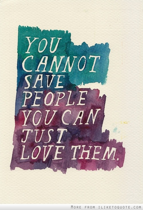 You cannot save people. You can just love them.