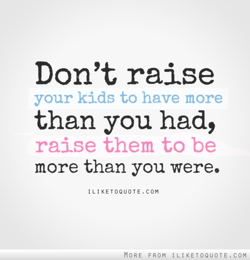 Don't raise your kids to have more than you had, raise them to be ...