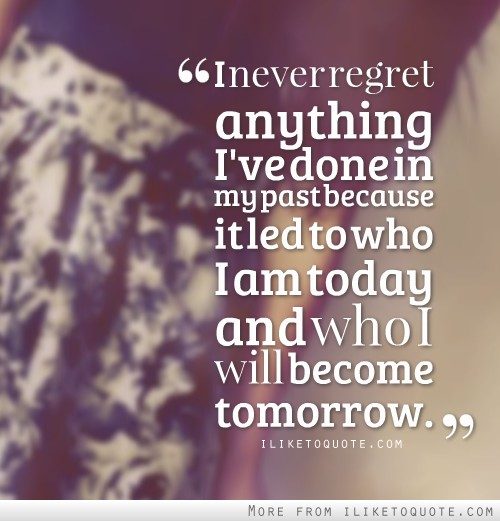 I never regret anything I've done in my past because it led to who I am today and who I will become tomorrow.
