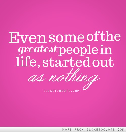 Even some of the greatest people in life, started out as nothing.