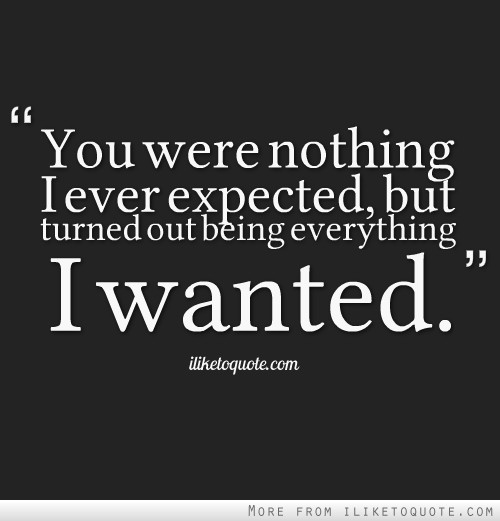 You were nothing I ever expected, but turned out being everything I wanted.