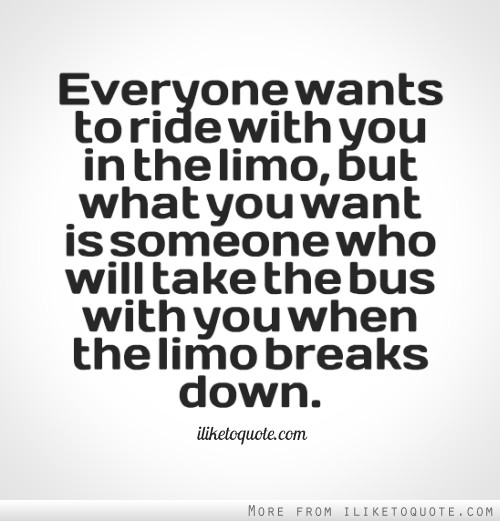 Everyone wants to ride with you in the limo, but what you want is someone who will take the bus with you when the limo breaks down. - Oprah Winfrey