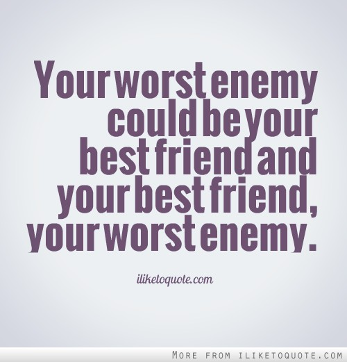 Your worst enemy could be your best friend and your best friend, your worst enemy. - Bob Marley