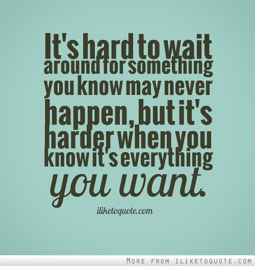 It's hard to wait around for something you know may never happen, but it's harder when you know it's everything you want.