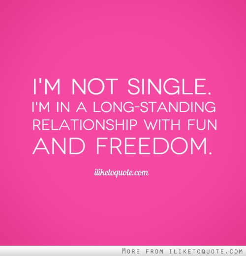 I'm not single. I'm in a long-standing relationship with fun and freedom.