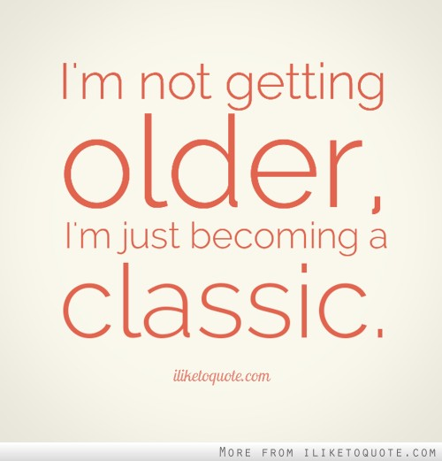 I'm not getting older, I'm just becoming a classic.