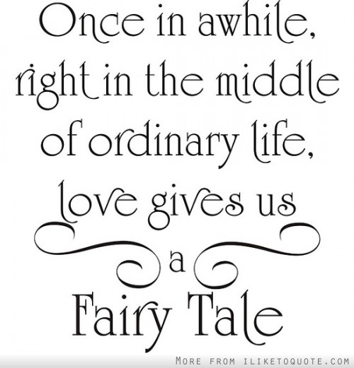 Once in awhile, right in the middle of ordinary life, love gives us a fairy tale.