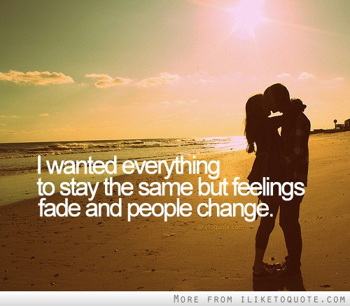 I wanted everthing to stay the same but feelings fade and people change