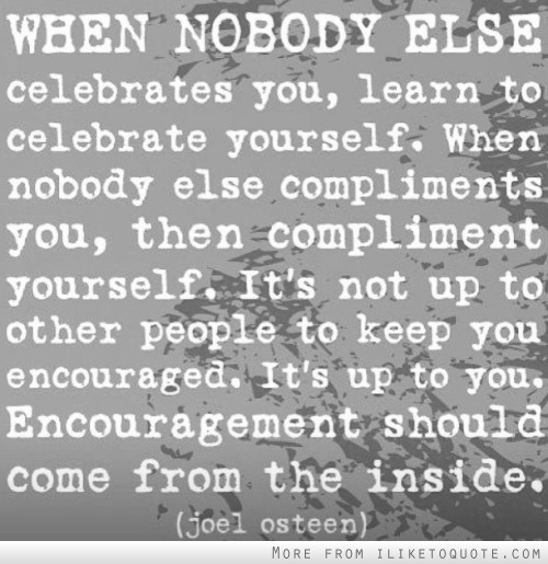 When nobody else celebrates you, learn to celebrate yourself.