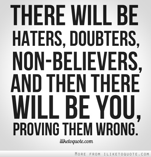 Prove Them Wrong Quotes There Will Be Haters Doubters Nonbelievers And Then There Will