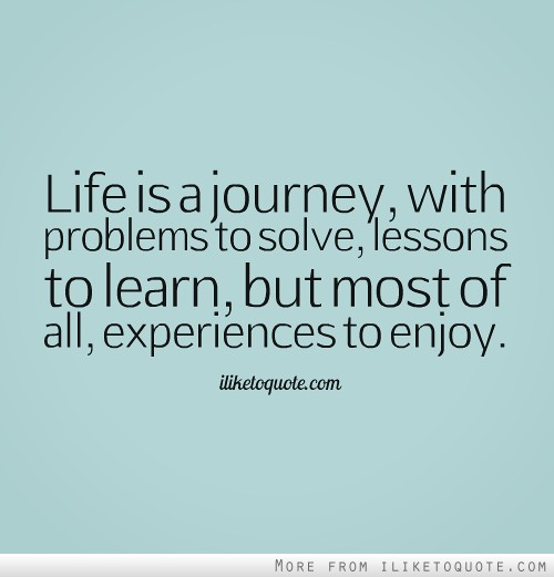 Life is a journey, with problems to solve, lessons to learn, but most of all, experiences to enjoy.
