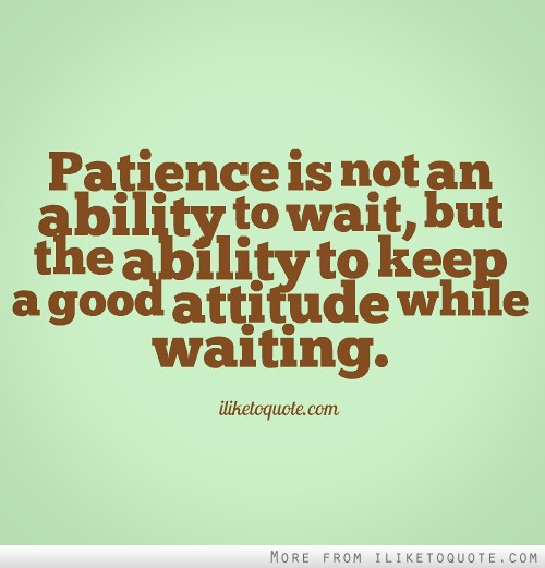 Patience is not an ability to wait, but the ability to keep a good attitude while waiting.