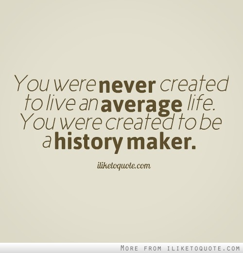 You were never created to live an average life. You were created to be a history maker.