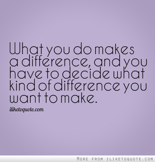 What you do makes a difference, and you have to decide what kind of difference you want to make.