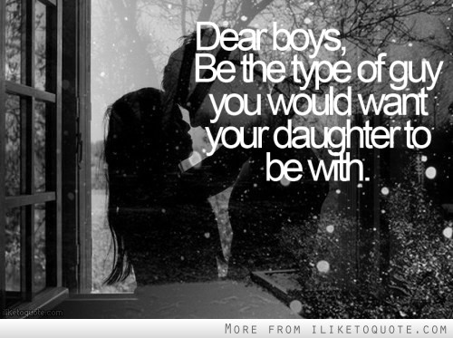 Be the type of guy you want your daughter to be with.