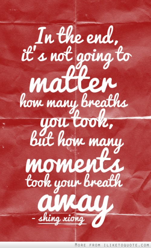 In the end, it's not going to matter how many breaths you took, but how many moments took your breath away.