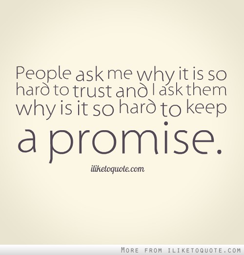 People ask me why it is so hard to trust and I ask them why is it so hard to keep a promise.