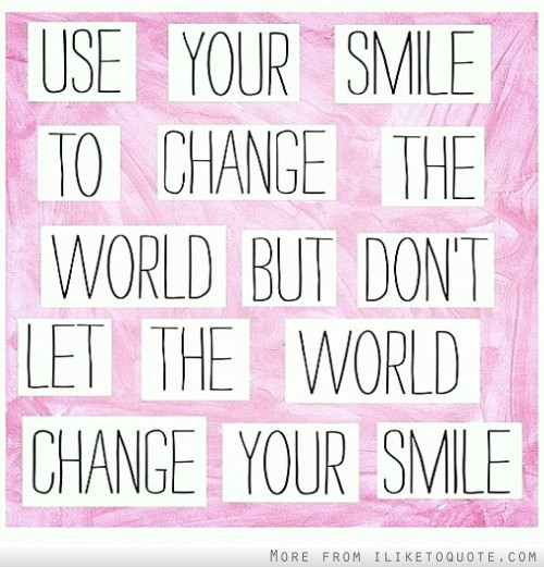 Use your smile to change the world but don't let the world change your smile.