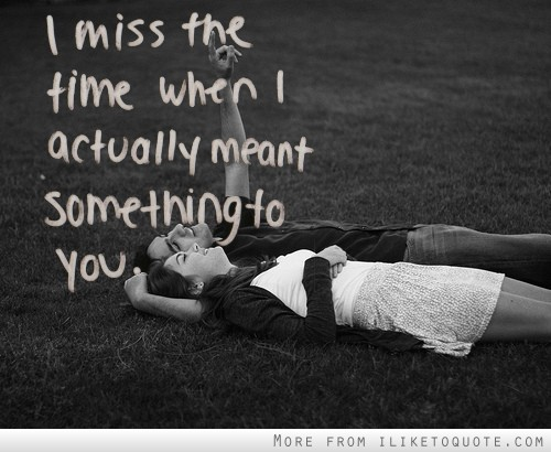 I miss the time when I actually meant something to you.