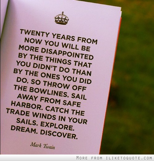 Twenty years from now you will be more disappointed by the things that you didn't do than by the ones you did do.