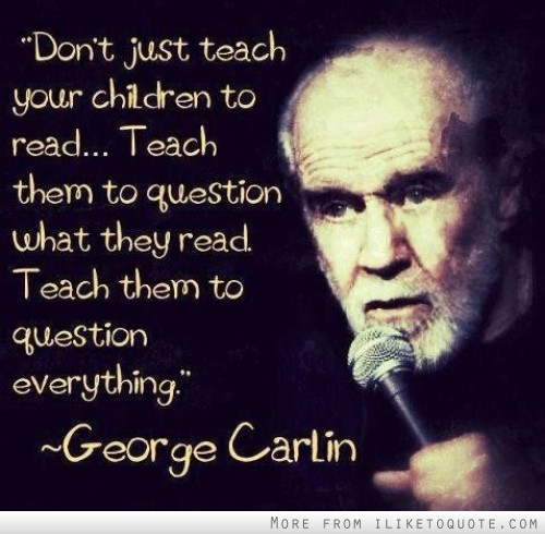 Don't just teach your children to read. Teach them to question what they read. Teach them to question everything.