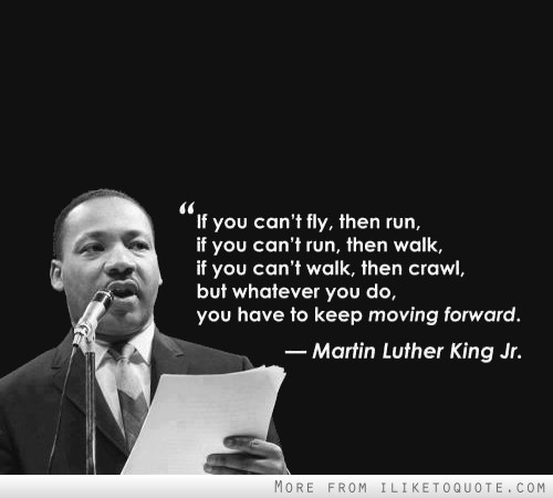 If you can't fly, then run, if you can't run, then walk, if you can't walk then crawl, but whatever you do, you have to keep moving forward.