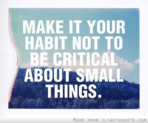 Make it your habit not to be critical about small things.