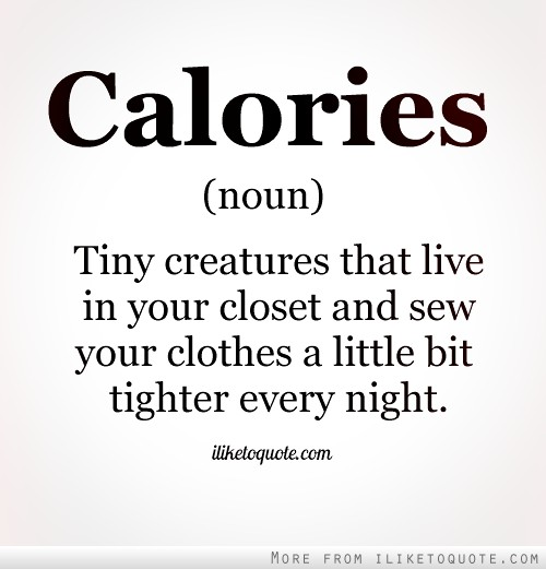 Calories. Noun. Tiny creatures that live in your closet and sew your clothes a little bit tighter every night.