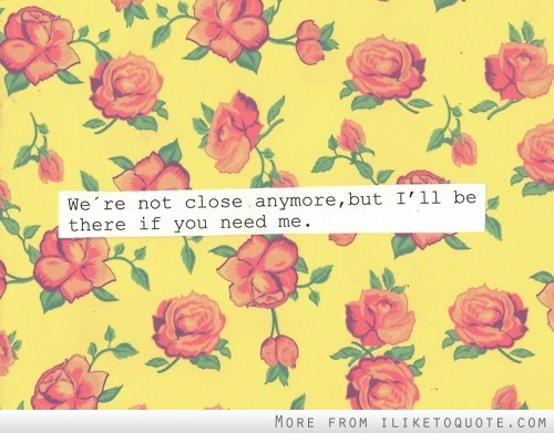 We're not close anymore, but I'll be there if you need me.
