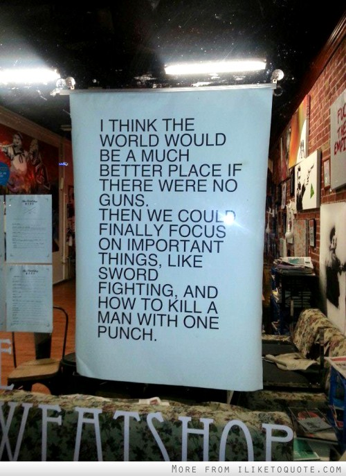 I think the world would be a much better place if there were no guns. Then we could finally focus on important things like sword fighting and how to kill a man with one punch.