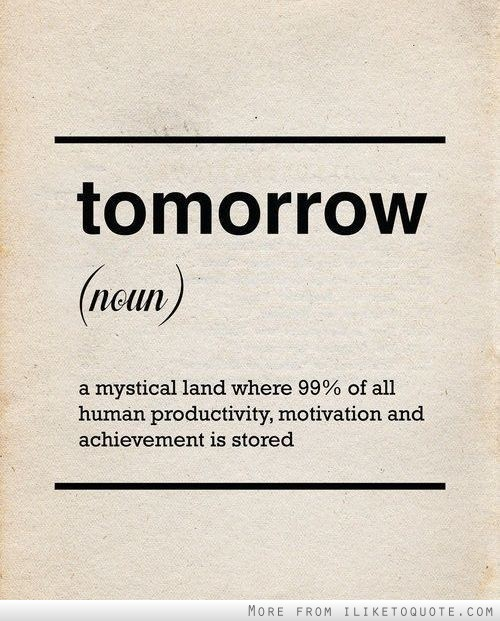 Tomorrow, noun, a mystical land where 99 percent of all human productivity, motivation and achievement is stored.