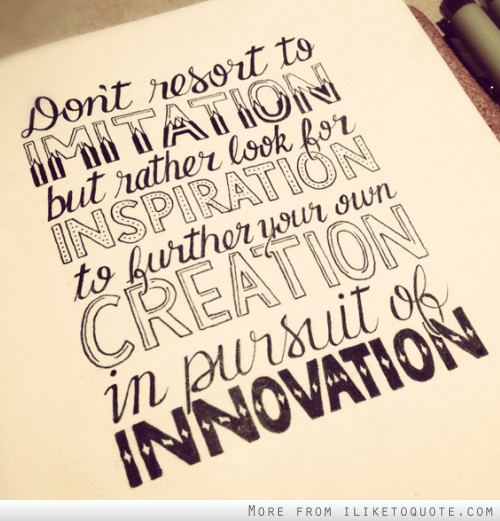Don't resort to imitation but rather look for inspiration to further your own creation in pursuit for innovation.