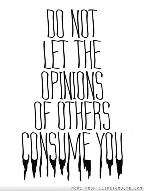 Do not let the opinions of other consume you.