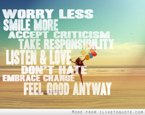 Worry less smile more. Accept criticism, take responsibility. Listen and love. Don't hate. Embrace change, feel good anyway.