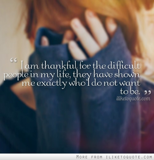 I am thankful for the difficult people in my life, they have shown me exactly who I do not want to be.