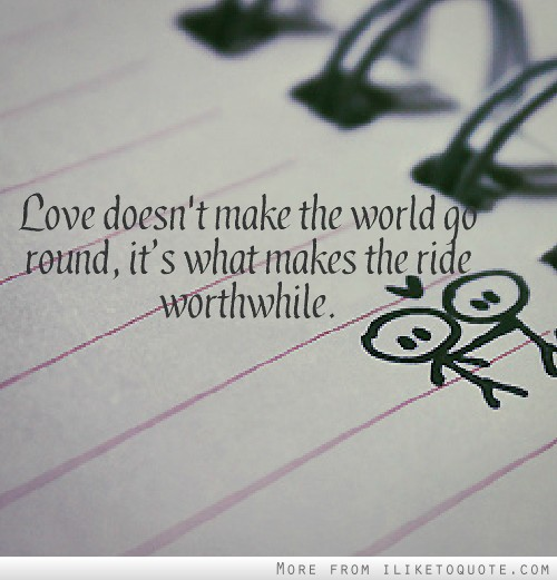 Love doesn't make the world go round, it's what makes the ride worthwhile.