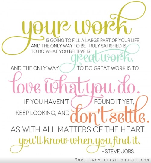 Love what you do. If you haven't found it yet, keep looking, and don't settle. As with all matters of the heart, you'll know when you find it.