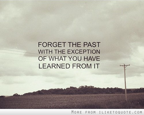 Forget the past with the exception of what you have learned from it.