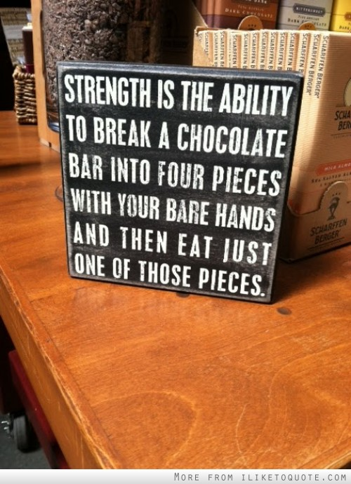 Strength is the ability to break a chocolate bar into four pieces with your bare hands and then eat just one of those pieces.