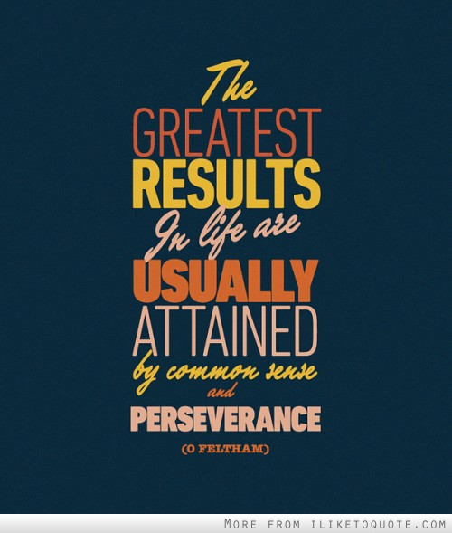 The greatest results in life are usually attained by common sense and perseverance.