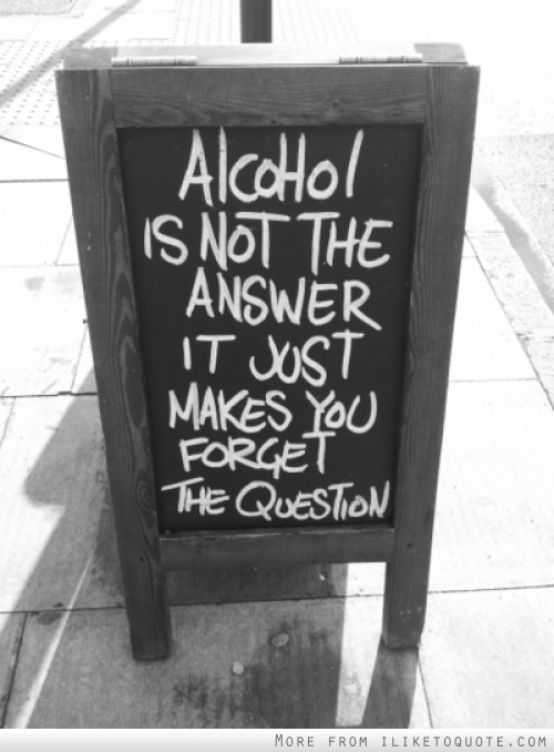 Alcohol is not the answer. It just makes you forget the question.