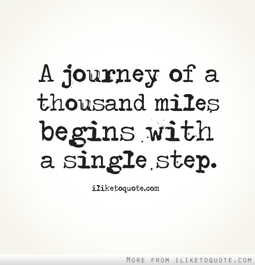 A journey of a thousand miles begins with a single step.