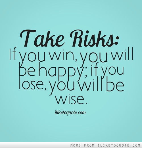 Take risks: If you win, you will be happy; if you lose, you will be wise.