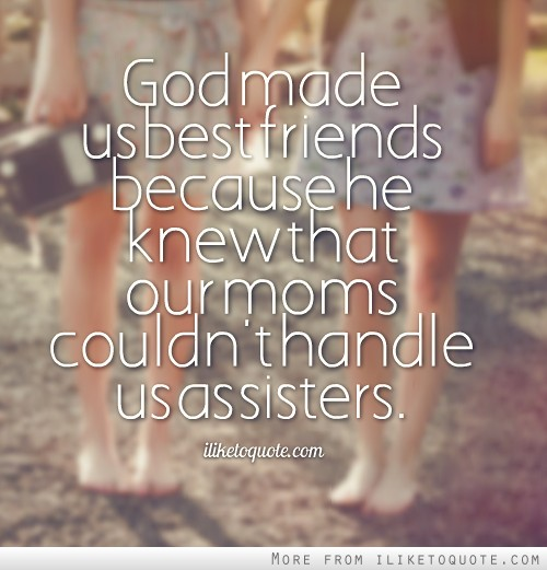God made us best friends because he knew that our moms couldn't handle us as sisters.