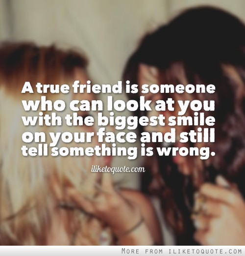 A true friend is someone who can look at you with the biggest smile on your face and still tell something is wrong.