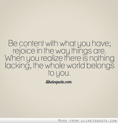 Be content with what you have; rejoice in the way things are. When you realize there is nothing lacking, the whole world belongs to you.