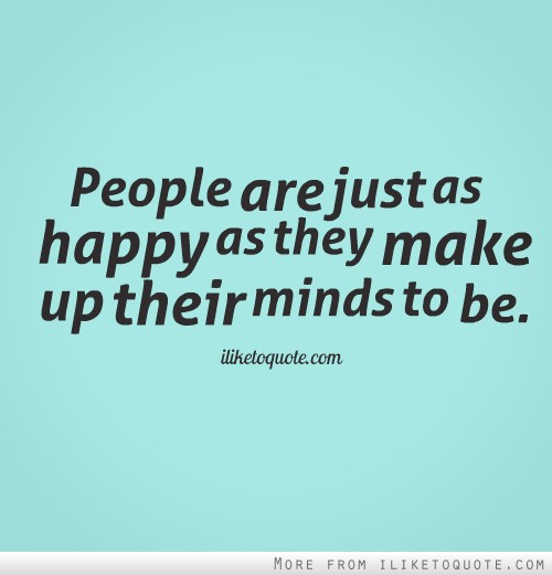 People are just as happy as they make up their minds to be.