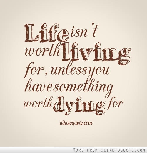 Life isn't worth living for, unless you have something worth dying for.