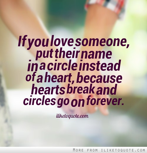 If you love someone, put their name in a circle instead of a heart, because hearts break and circles go on forever.