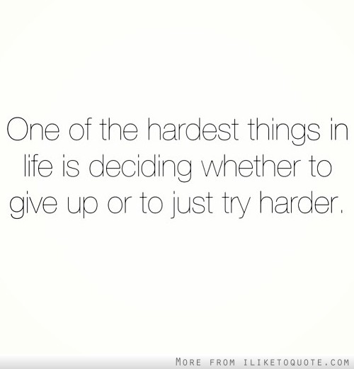 One of the hardest thing in life is deciding whether to give up or to just try harder.